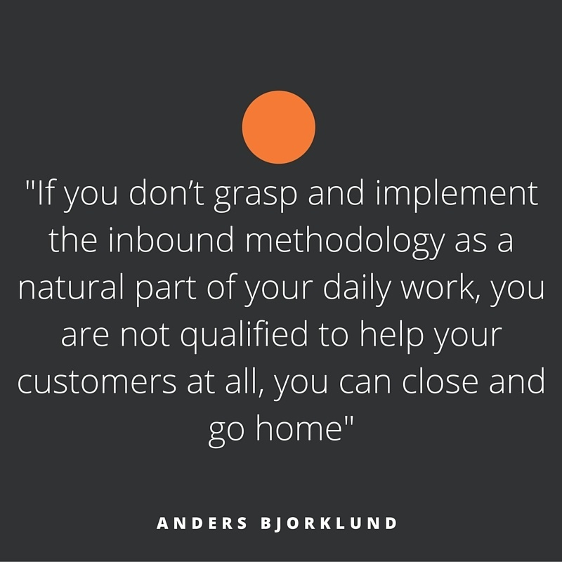 """If you don't grasp and implement the inbound methodology as a natural part of your daily work, you are not qualified to help you customers at all, you can close and go home"""
