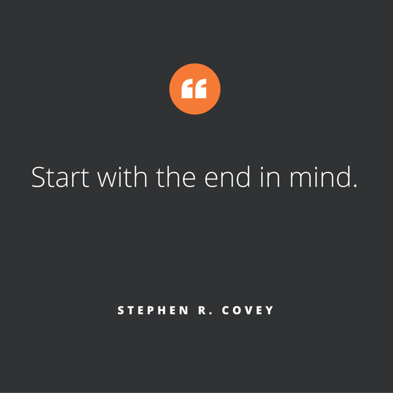 'Start with the end in mind' is a qoute we like at Zooma. This one is by Stephen R Covey.